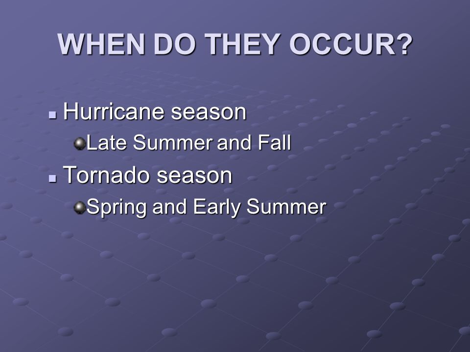 WHEN DO THEY OCCUR? Hurricane season Hurricane season Late Summer and Fall Tornado season Tornado season Spring and Early Summer