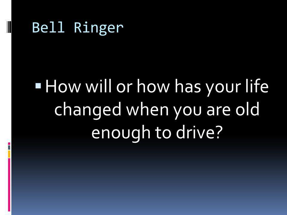 Bell Ringer  How will or how has your life changed when you are old enough to drive