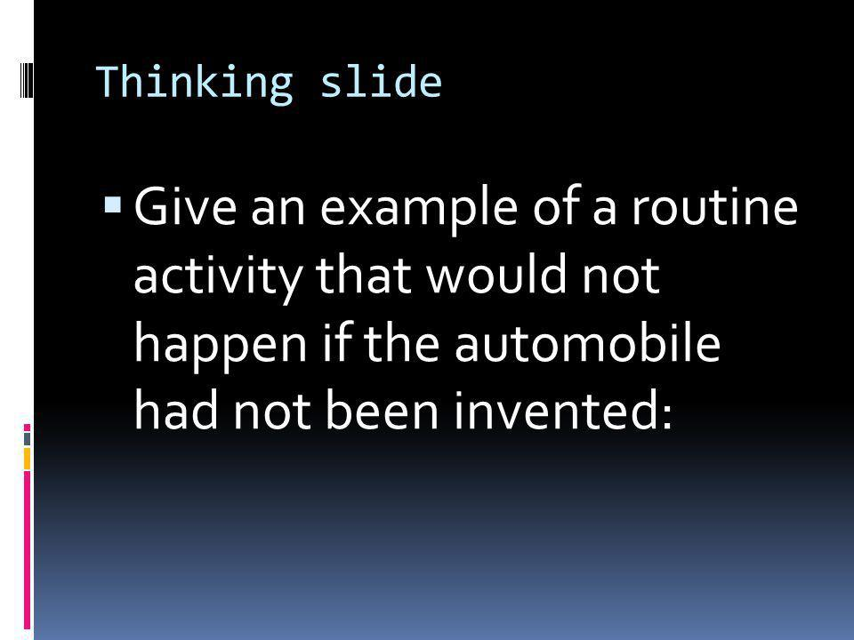 Thinking slide  Give an example of a routine activity that would not happen if the automobile had not been invented: