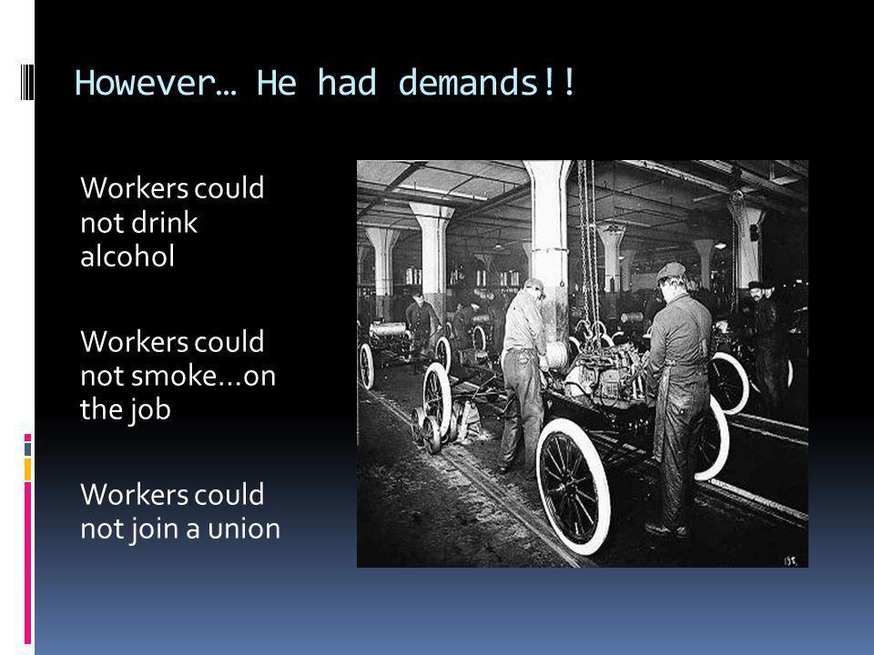 However… He had demands!! Workers could not drink alcohol Workers could not smoke…on the job Workers could not join a union