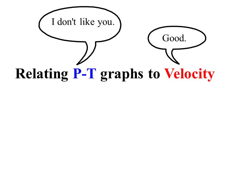 Relating P-T graphs to Velocity I don t like you. Good.