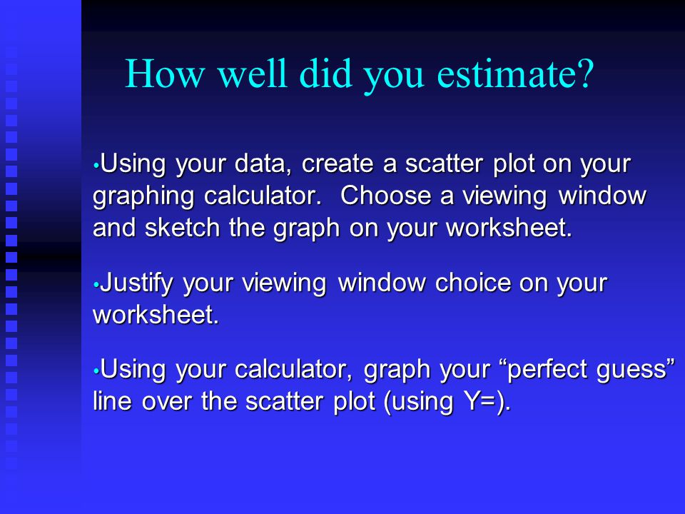 How well did you estimate.Using your data, create a scatter plot on your graphing calculator.