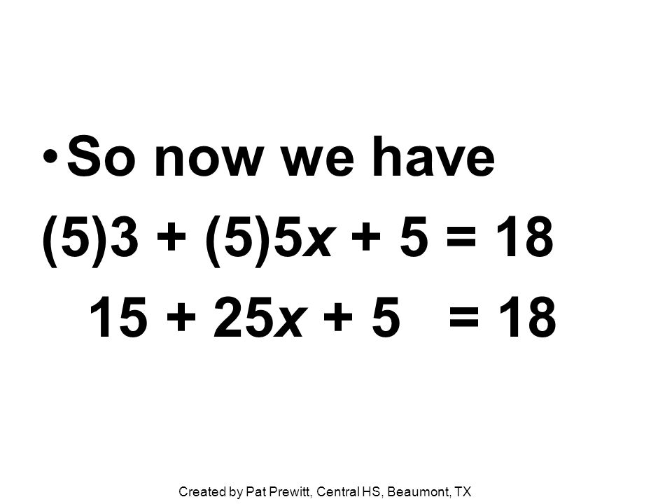 So now we have (5)3 + (5)5x + 5 = 18 15 + 25x + 5 = 18 Created by Pat Prewitt, Central HS, Beaumont, TX