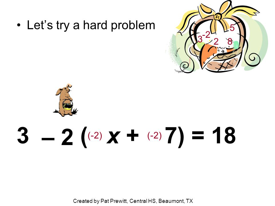 Let's try a hard problem 3 ( x + 7) = 18 – 2 2 5 8 3 -2 (-2) Created by Pat Prewitt, Central HS, Beaumont, TX