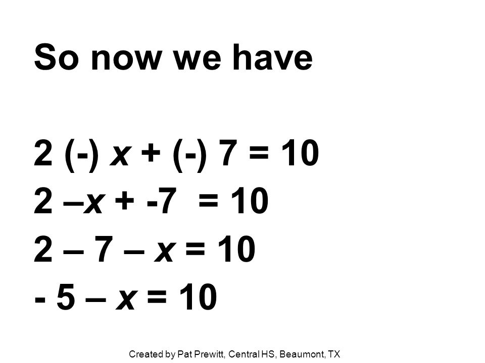 So now we have 2 (-) x + (-) 7 = 10 2 –x + -7 = 10 2 – 7 – x = 10 - 5 – x = 10 Created by Pat Prewitt, Central HS, Beaumont, TX