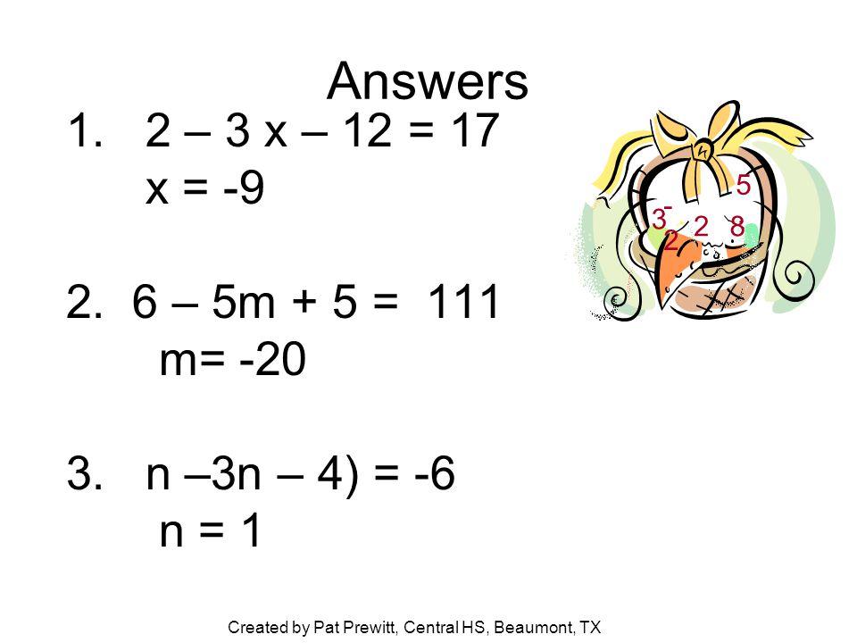 Answers 1. 2 – 3 x – 12 = 17 x = -9 2. 6 – 5m + 5 = 111 m= -20 3.