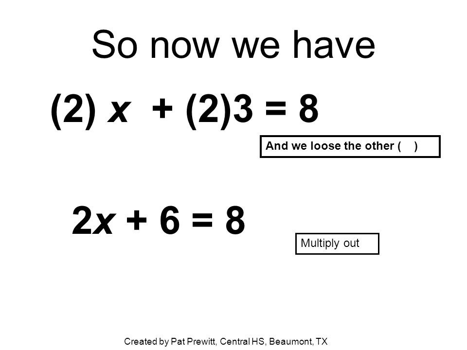 So now we have (2) x + (2)3 = 8 2x + 6 = 8 And we loose the other ( ) Multiply out Created by Pat Prewitt, Central HS, Beaumont, TX