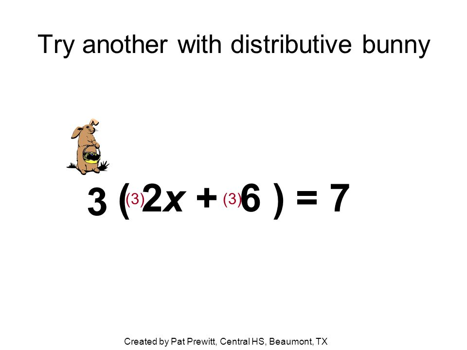 Try another with distributive bunny ( 2x + 6 ) = 7 3 (3) Created by Pat Prewitt, Central HS, Beaumont, TX