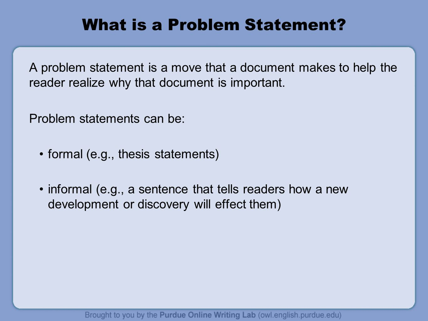 Formal Problem Statements An example of a formal problem statement would be the thesis statement that should appear in the introduction of your document.
