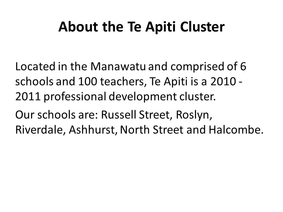 About the Te Apiti Cluster Located in the Manawatu and comprised of 6 schools and 100 teachers, Te Apiti is a 2010 - 2011 professional development cluster.