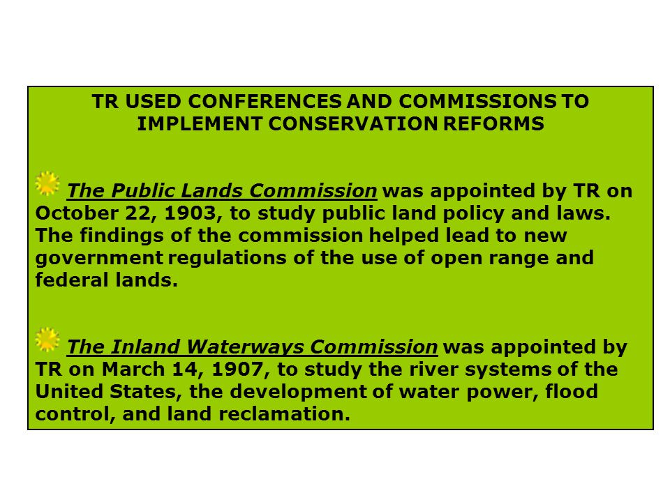 TR USED CONFERENCES AND COMMISSIONS TO IMPLEMENT CONSERVATION REFORMS The Public Lands Commission was appointed by TR on October 22, 1903, to study public land policy and laws.