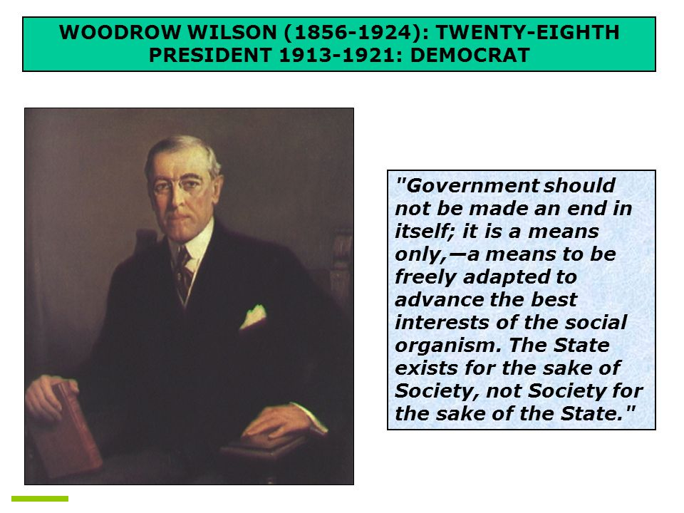 WOODROW WILSON (1856-1924): TWENTY-EIGHTH PRESIDENT 1913-1921: DEMOCRAT Government should not be made an end in itself; it is a means only,—a means to be freely adapted to advance the best interests of the social organism.