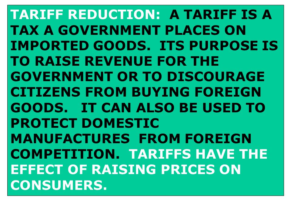 TARIFF REDUCTION: A TARIFF IS A TAX A GOVERNMENT PLACES ON IMPORTED GOODS.