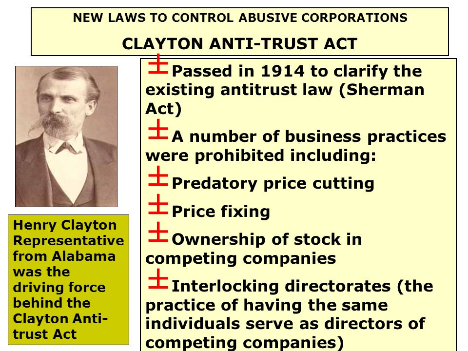 NEW LAWS TO CONTROL ABUSIVE CORPORATIONS CLAYTON ANTI-TRUST ACT Henry Clayton Representative from Alabama was the driving force behind the Clayton Anti- trust Act ± Passed in 1914 to clarify the existing antitrust law (Sherman Act) ± A number of business practices were prohibited including: ± Predatory price cutting ± Price fixing ± Ownership of stock in competing companies ± Interlocking directorates (the practice of having the same individuals serve as directors of competing companies)