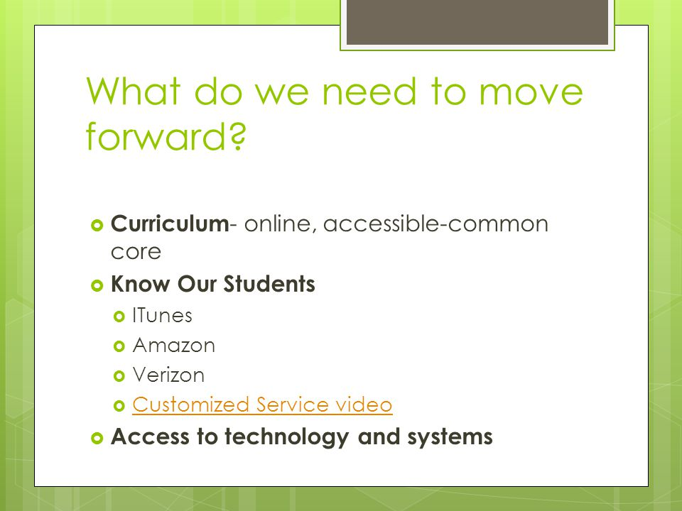What do we need to move forward?  Curriculum - online, accessible-common core  Know Our Students  ITunes  Amazon  Verizon  Customized Service vi