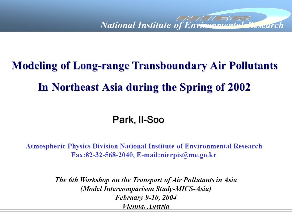 National Institute of Environmental Research Atmospheric Physics Division National Institute of Environmental Research Fax:82-32-568-2040, E-mail:nierpis@me.go.kr Park, Il-Soo The 6th Workshop on the Transport of Air Pollutants in Asia (Model Intercomparison Study-MICS-Asia) February 9-10, 2004 Vienna, Austria Modeling of Long-range Transboundary Air Pollutants In Northeast Asia during the Spring of 2002