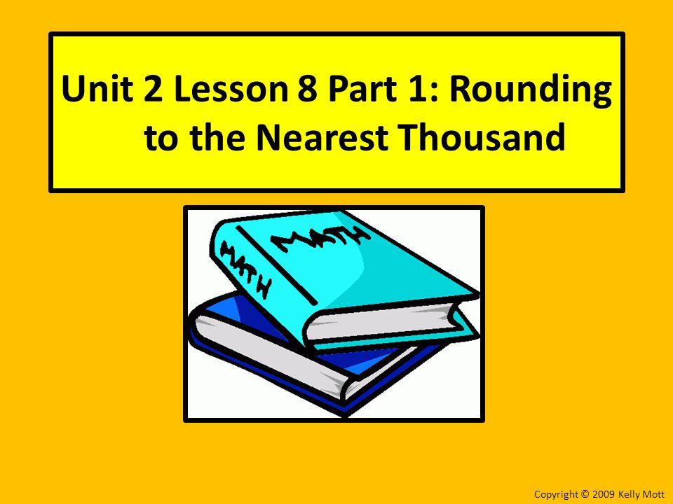 Unit 2 Lesson 8 Part 1: Rounding to the Nearest Thousand Copyright © 2009 Kelly Mott