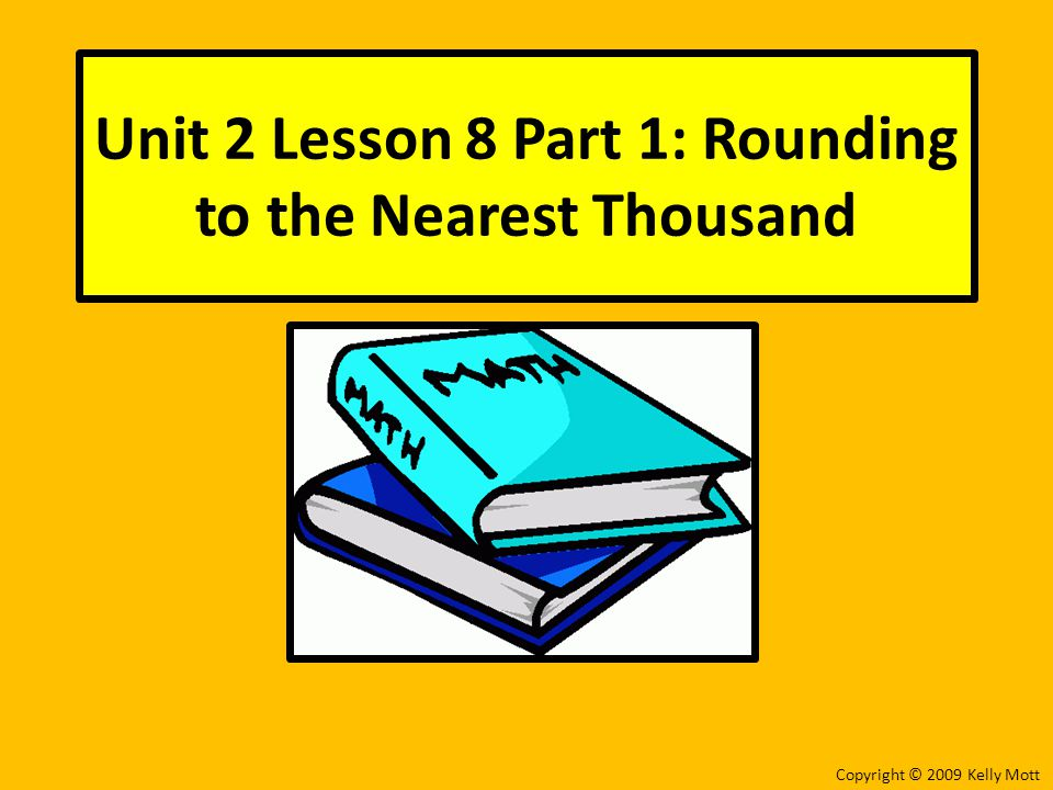 Unit 2 Lesson 8 Part 1: Rounding to the Nearest Thousand Copyright © 2009 Kelly Mott