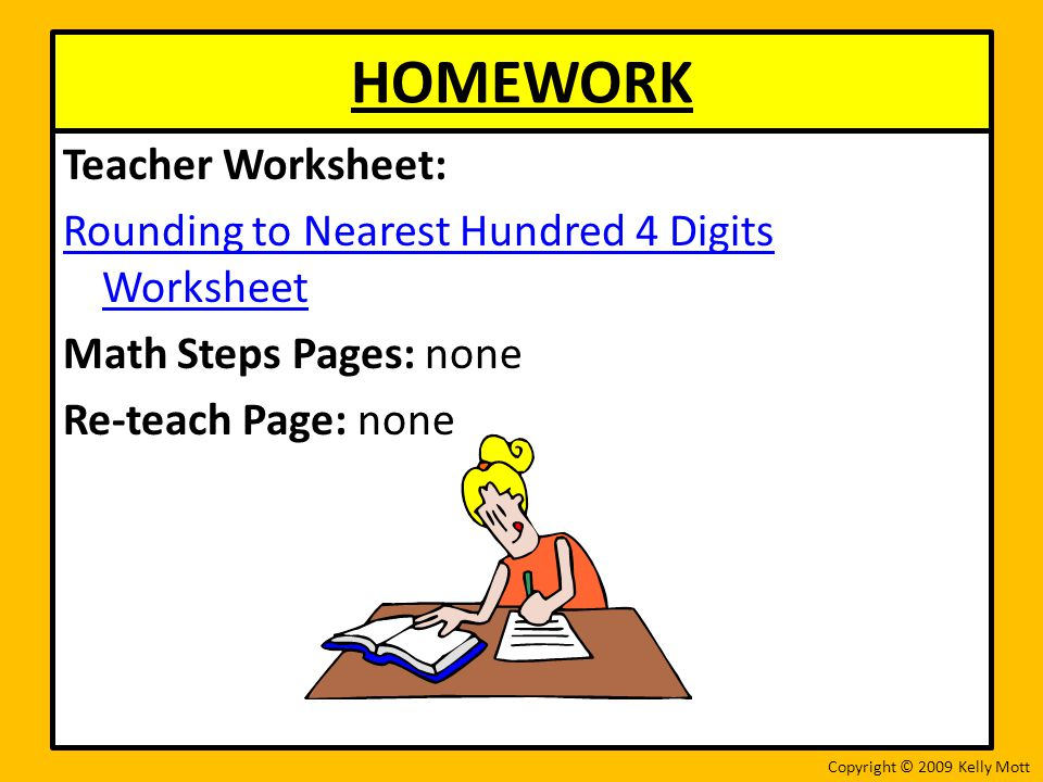 HOMEWORK Teacher Worksheet: Rounding to Nearest Hundred 4 Digits Worksheet Math Steps Pages: none Re-teach Page: none Copyright © 2009 Kelly Mott
