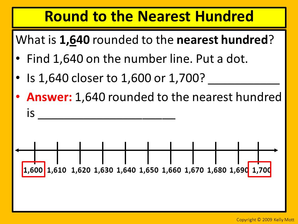 What is 1,640 rounded to the nearest hundred? Find 1,640 on the number line. Put a dot. Is 1,640 closer to 1,600 or 1,700? ___________ Answer: 1,640 r
