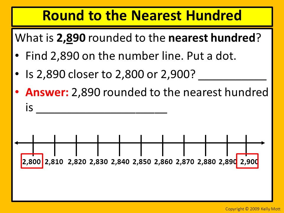 What is 2,890 rounded to the nearest hundred? Find 2,890 on the number line. Put a dot. Is 2,890 closer to 2,800 or 2,900? ___________ Answer: 2,890 r
