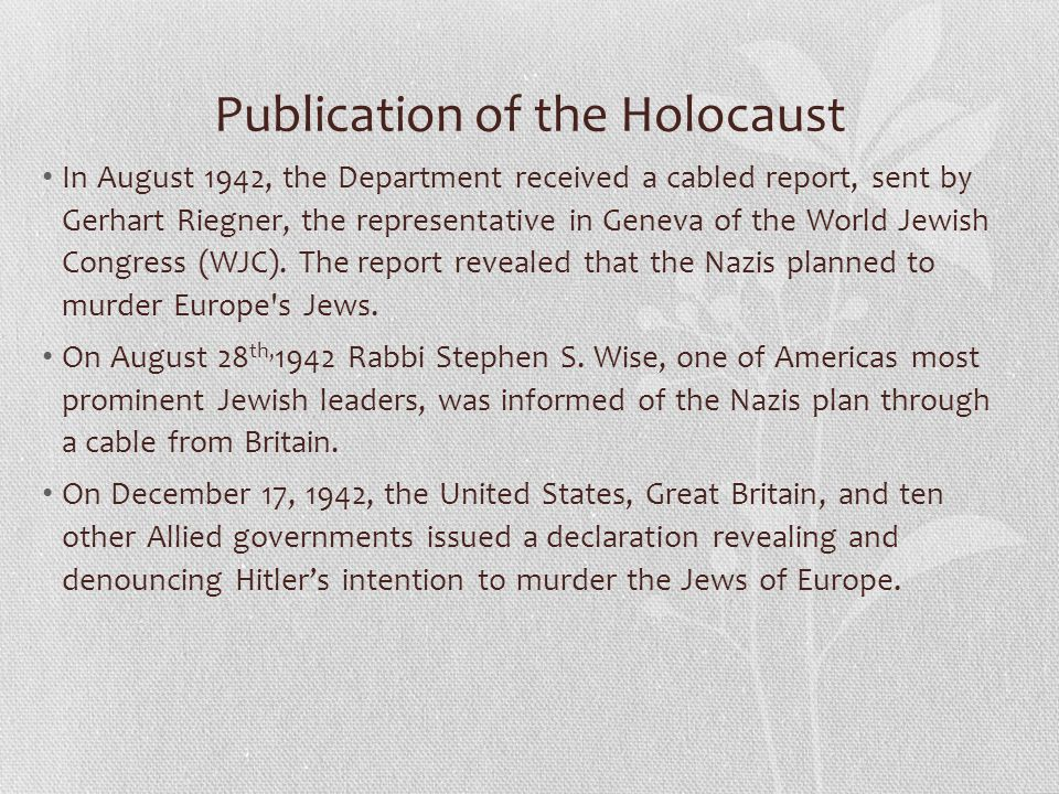 Publication of the Holocaust In August 1942, the Department received a cabled report, sent by Gerhart Riegner, the representative in Geneva of the World Jewish Congress (WJC).