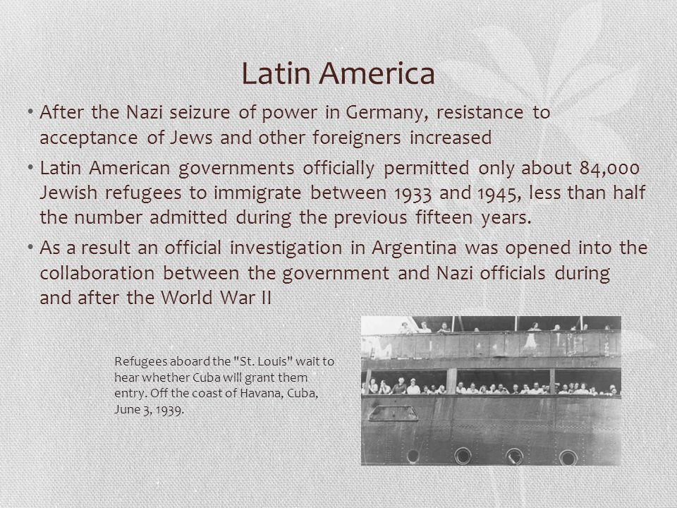 Latin America After the Nazi seizure of power in Germany, resistance to acceptance of Jews and other foreigners increased Latin American governments officially permitted only about 84,000 Jewish refugees to immigrate between 1933 and 1945, less than half the number admitted during the previous fifteen years.