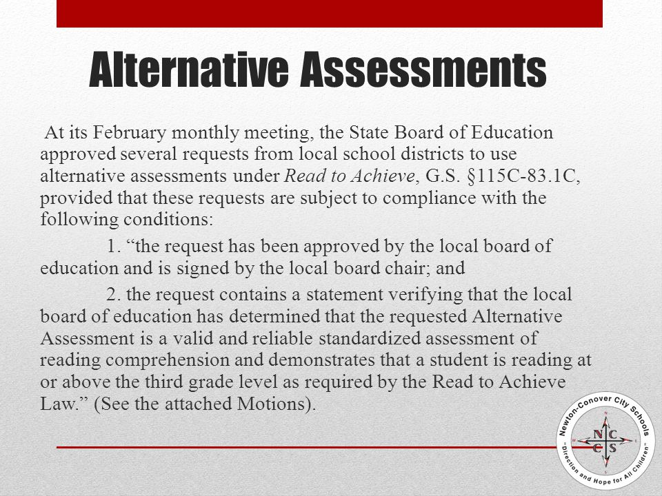 Alternative Assessments At its February monthly meeting, the State Board of Education approved several requests from local school districts to use alternative assessments under Read to Achieve, G.S.