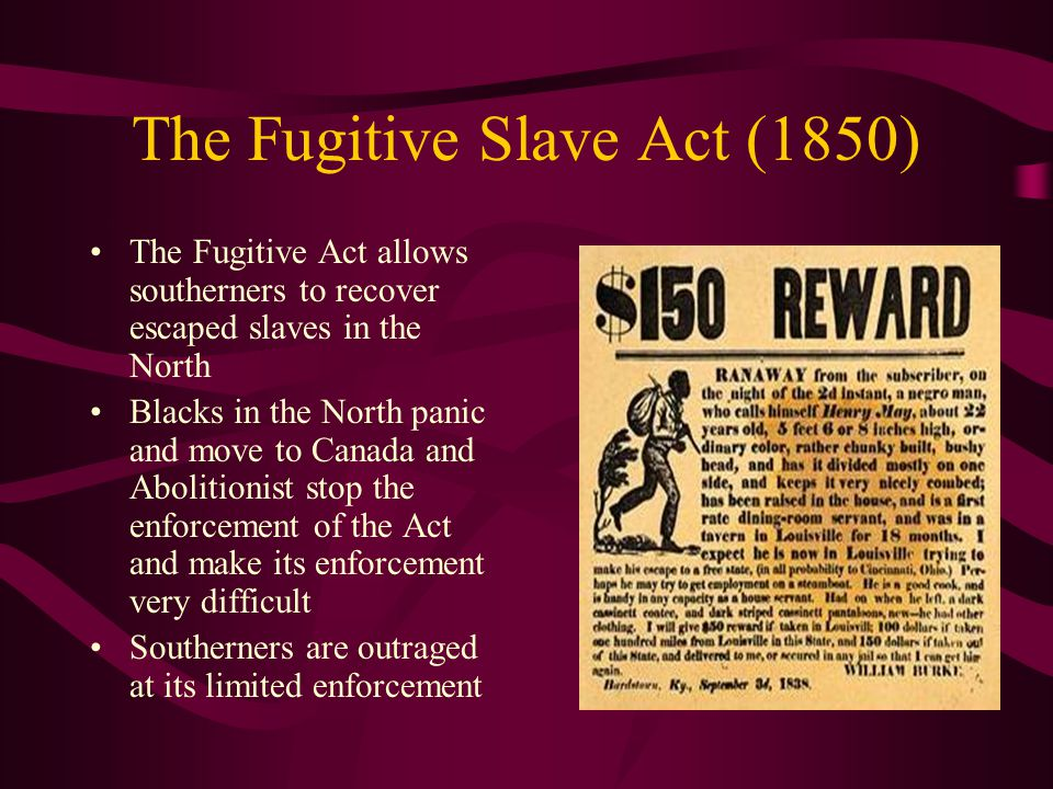 The Fugitive Slave Act (1850) The Fugitive Act allows southerners to recover escaped slaves in the North Blacks in the North panic and move to Canada and Abolitionist stop the enforcement of the Act and make its enforcement very difficult Southerners are outraged at its limited enforcement