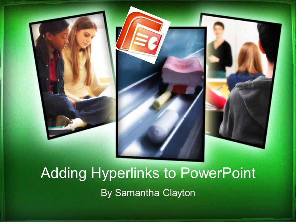 Adding Hyperlinks to PowerPoint By Samantha Clayton