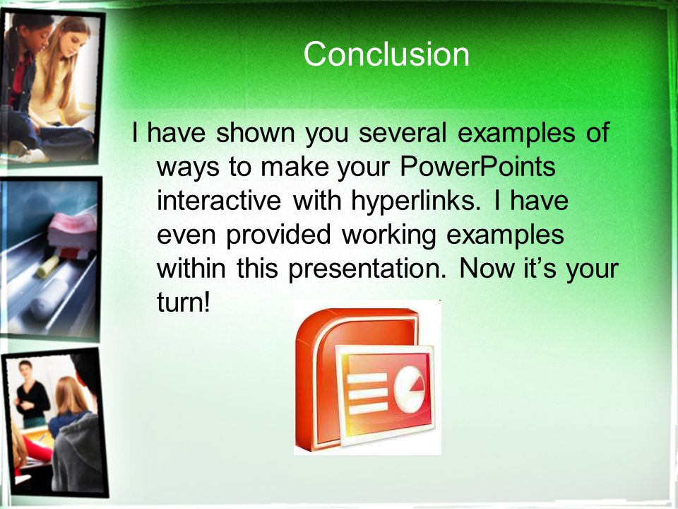 Conclusion I have shown you several examples of ways to make your PowerPoints interactive with hyperlinks.