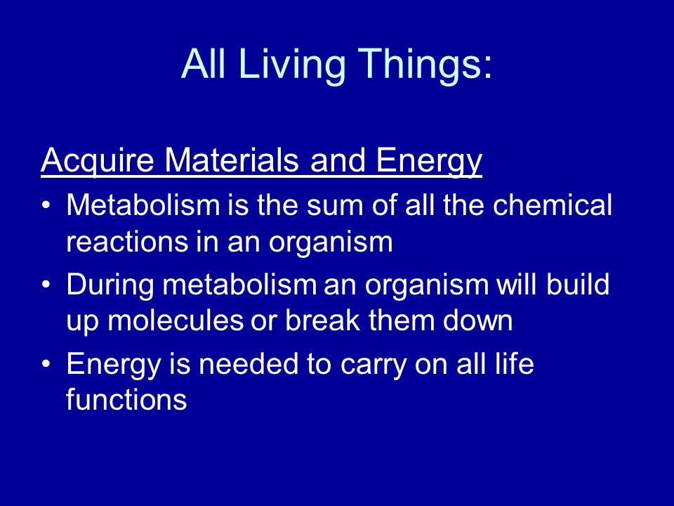 All Living Things: Acquire Materials and Energy Metabolism is the sum of all the chemical reactions in an organism During metabolism an organism will build up molecules or break them down Energy is needed to carry on all life functions