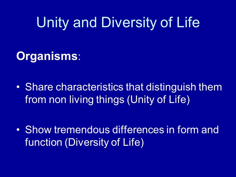 Unity and Diversity of Life Organisms : Share characteristics that distinguish them from non living things (Unity of Life) Show tremendous differences in form and function (Diversity of Life)