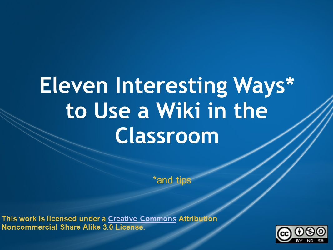 Eleven Interesting Ways* to Use a Wiki in the Classroom *and tips This work is licensed under a Creative Commons Attribution Noncommercial Share Alike 3.0 License.Creative Commons