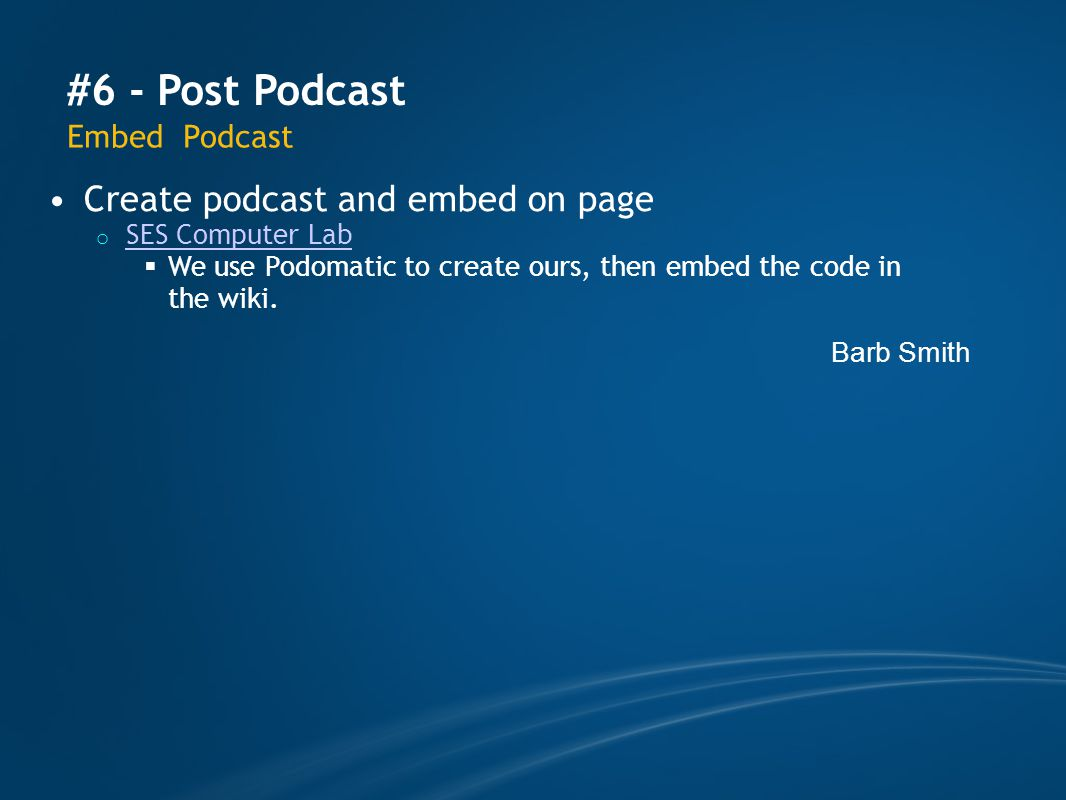 #6 - Post Podcast Embed Podcast Create podcast and embed on page o SES Computer Lab SES Computer Lab  We use Podomatic to create ours, then embed the code in the wiki.