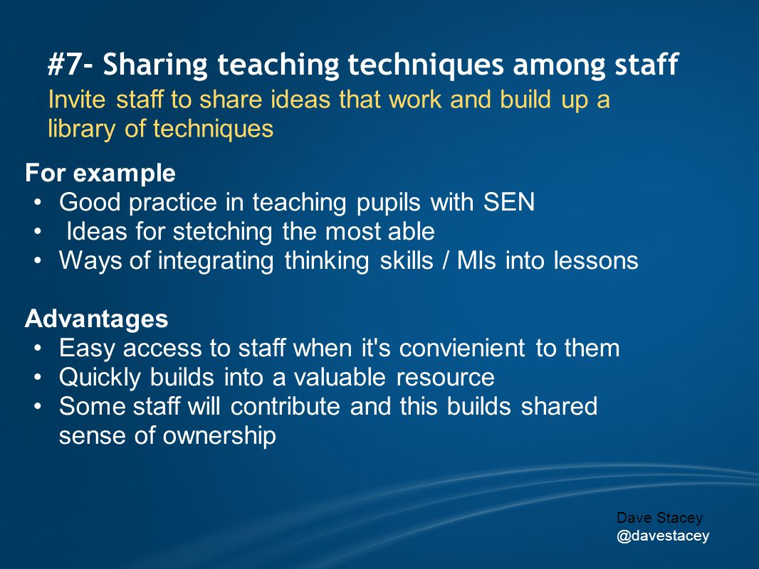 #7- Sharing teaching techniques among staff Invite staff to share ideas that work and build up a library of techniques For example Good practice in teaching pupils with SEN Ideas for stetching the most able Ways of integrating thinking skills / MIs into lessons Advantages Easy access to staff when it s convienient to them Quickly builds into a valuable resource Some staff will contribute and this builds shared sense of ownership Dave Stacey @davestacey