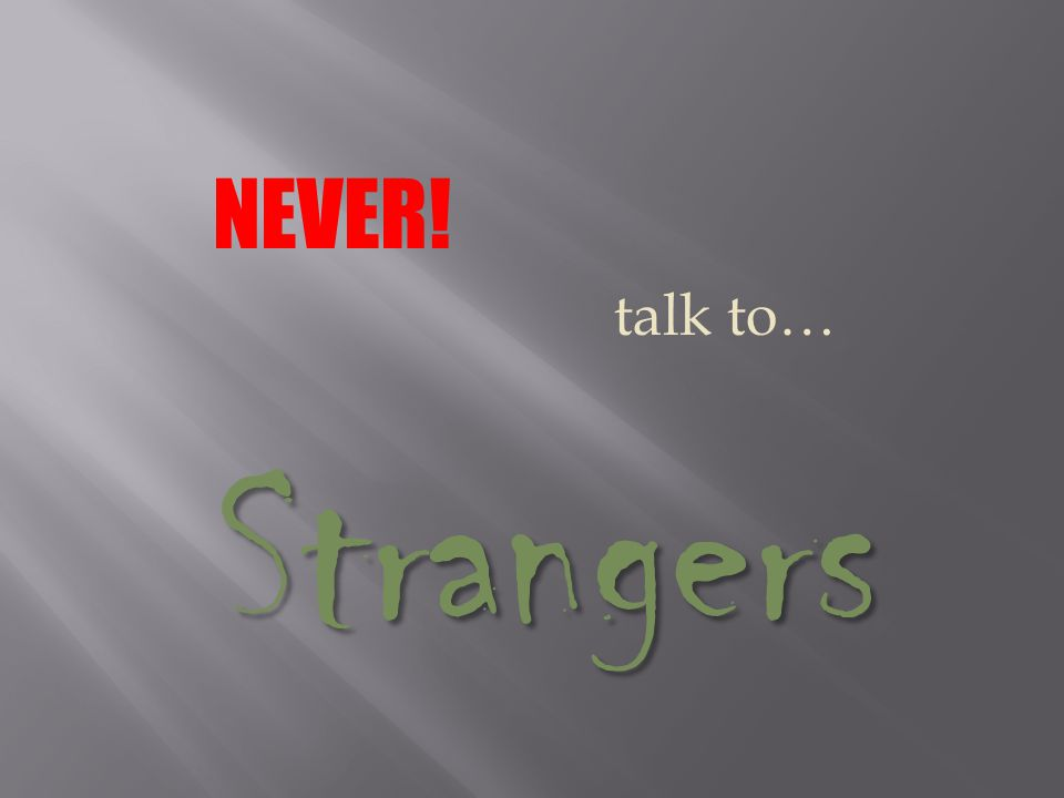 NEVER! talk to… Strangers