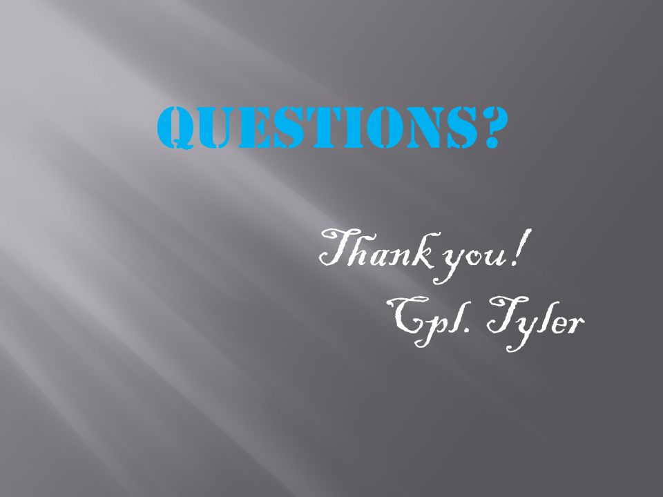 Questions Thank you! Cpl. Tyler