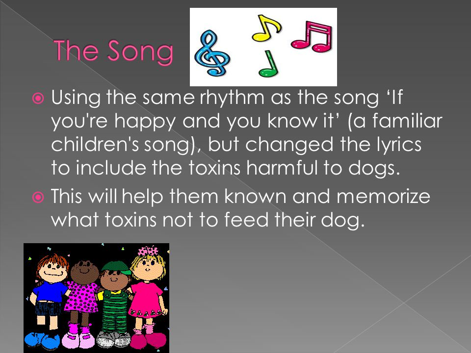 Using the same rhythm as the song 'If you re happy and you know it' (a familiar children s song), but changed the lyrics to include the toxins harmful to dogs.