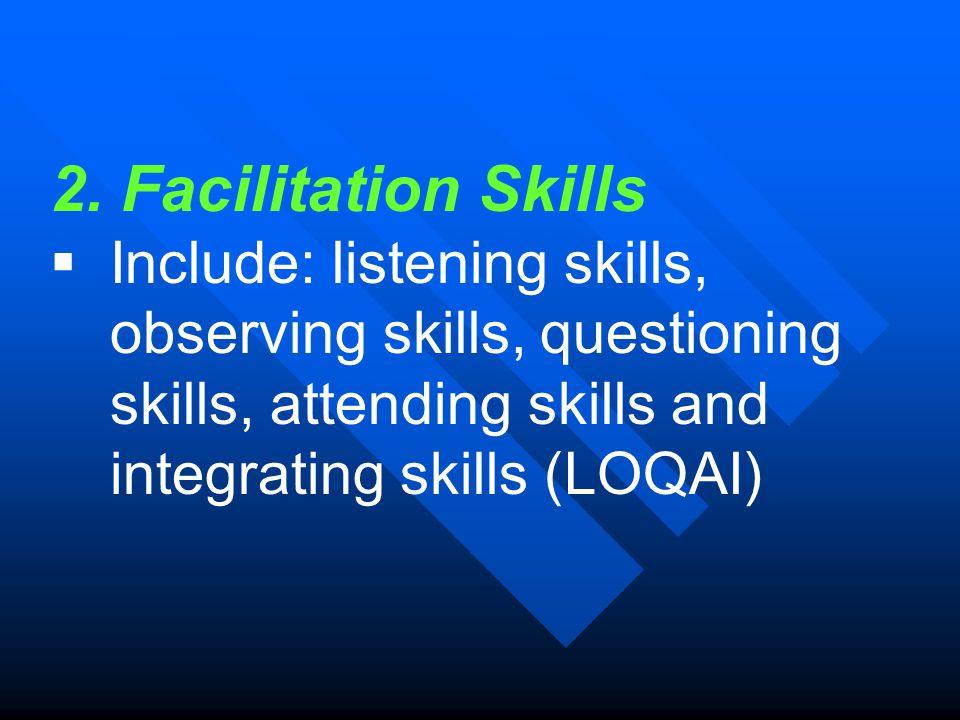 2. Facilitation Skills  Include: listening skills, observing skills, questioning skills, attending skills and integrating skills (LOQAI)