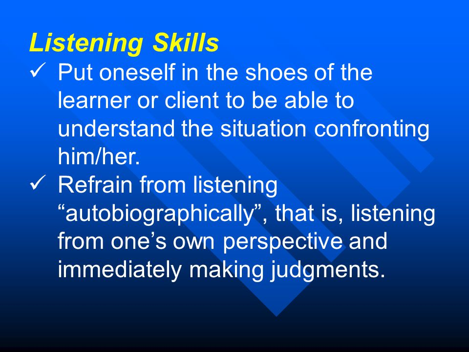 Listening Skills Put oneself in the shoes of the learner or client to be able to understand the situation confronting him/her.