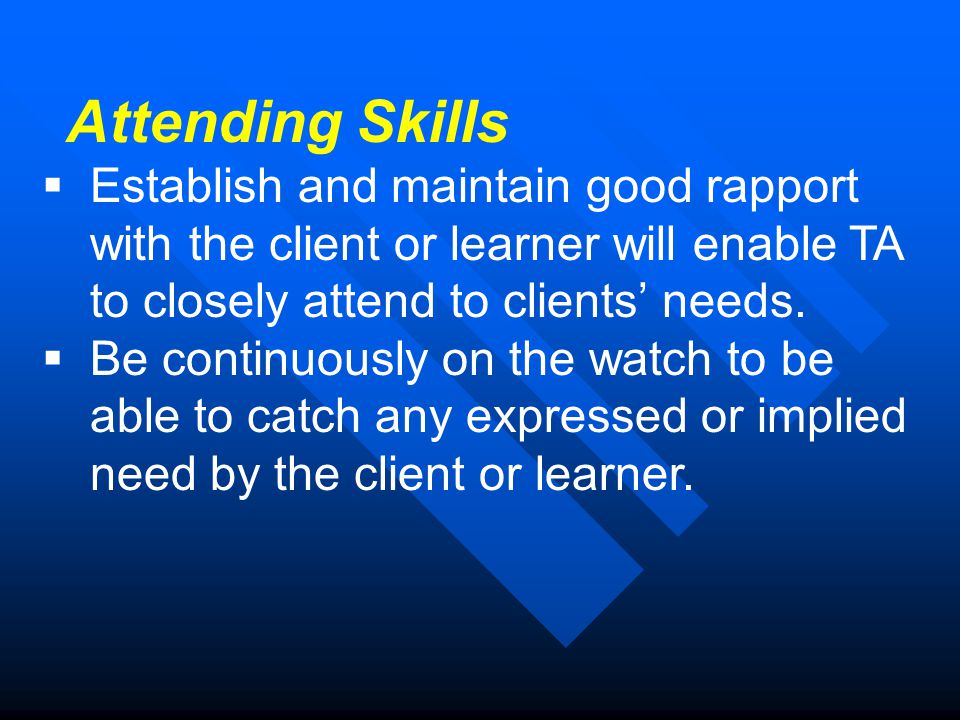 Attending Skills  Establish and maintain good rapport with the client or learner will enable TA to closely attend to clients' needs.