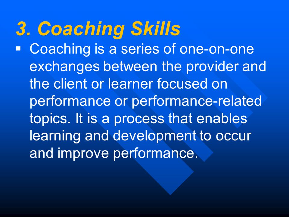 3. Coaching Skills  Coaching is a series of one-on-one exchanges between the provider and the client or learner focused on performance or performance