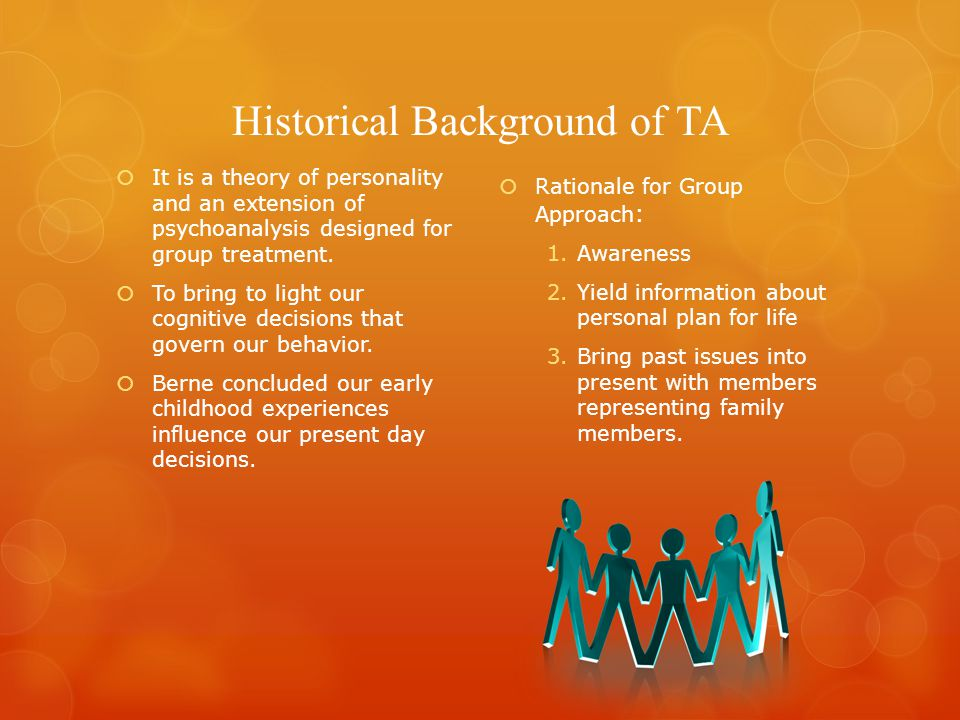 Historical Background of TA  It is a theory of personality and an extension of psychoanalysis designed for group treatment.