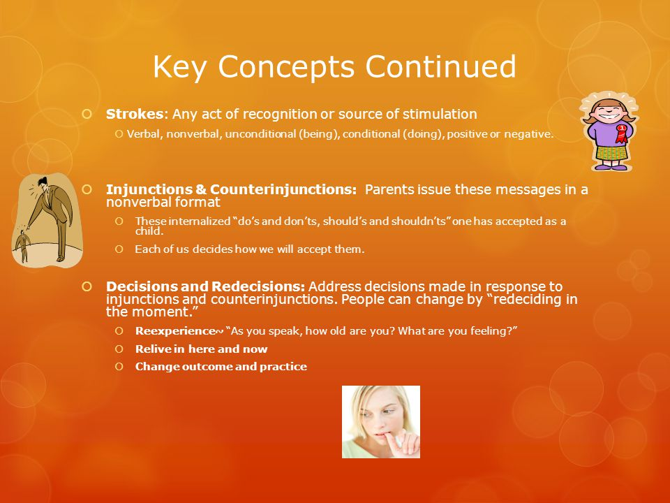 Key Concepts Continued  Strokes: Any act of recognition or source of stimulation  Verbal, nonverbal, unconditional (being), conditional (doing), positive or negative.