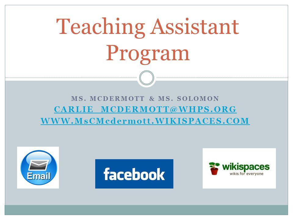 MS. MCDERMOTT & MS. SOLOMON CARLIE_MCDERMOTT@WHPS.ORG WWW.MsCMcdermott.WIKISPACES.COM Teaching Assistant Program