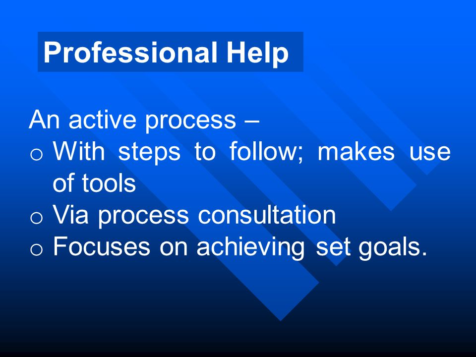 Professional Help An active process – o With steps to follow; makes use of tools o Via process consultation o Focuses on achieving set goals.