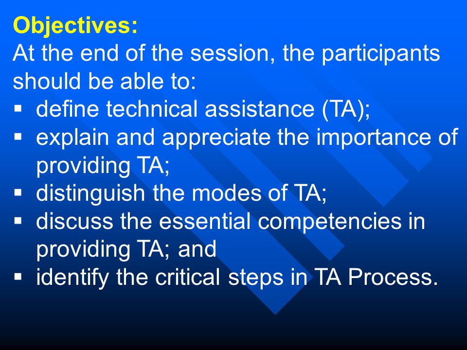 Objectives: At the end of the session, the participants should be able to:  define technical assistance (TA);  explain and appreciate the importance of providing TA;  distinguish the modes of TA;  discuss the essential competencies in providing TA; and  identify the critical steps in TA Process.