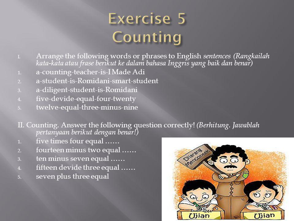 I. Arrange the following words or phrases to English sentences (Rangkailah kata-kata atau frase berikut ke dalam bahasa Inggris yang baik dan benar) 1