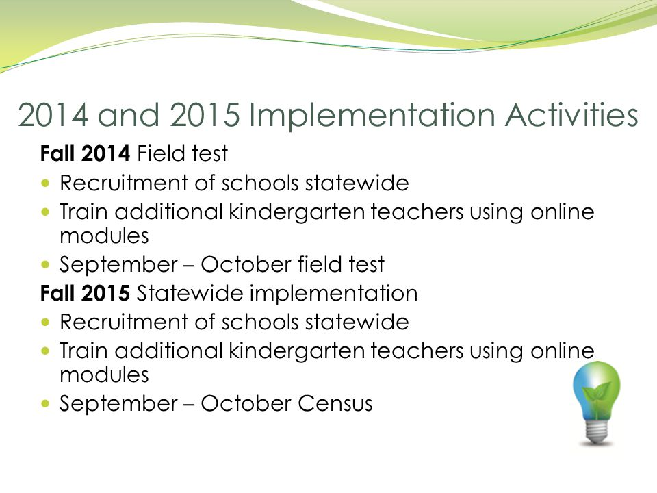 Fall 2014 Field test Recruitment of schools statewide Train additional kindergarten teachers using online modules September – October field test Fall 2015 Statewide implementation Recruitment of schools statewide Train additional kindergarten teachers using online modules September – October Census 2014 and 2015 Implementation Activities